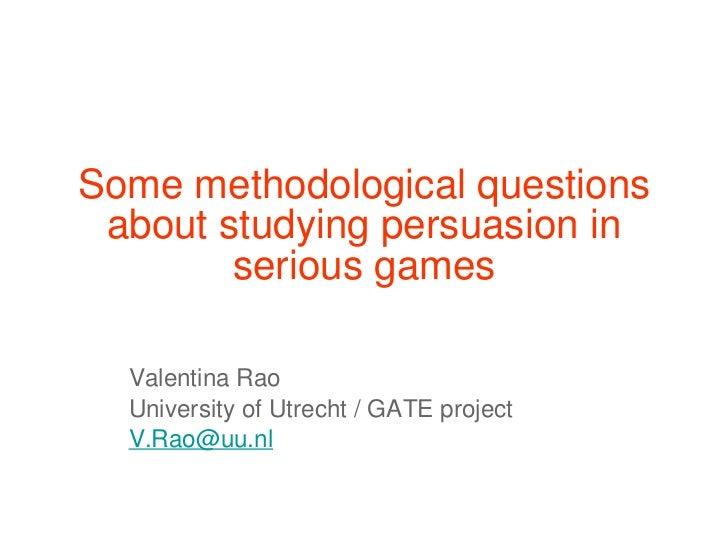 Some methodological questions about studying persuasion in serious games Valentina Rao  University of Utrecht / GATE proje...
