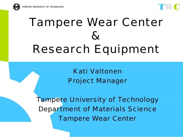 Tampere Wear Center & Research Equipment Kati Valtonen Project Manager Tampere University of Technology Department of Mate...