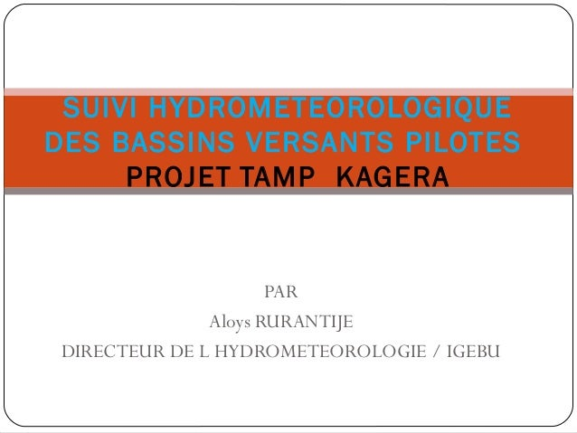 PAR Aloys RURANTIJE DIRECTEUR DE L HYDROMETEOROLOGIE / IGEBU SUIVI HYDROMETEOROLOGIQUE DES BASSINS VERSANTS PILOTES PROJET...
