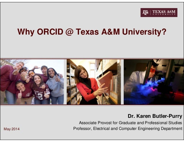 Why ORCID @ Texas A&M University? Dr. Karen Butler-Purry Associate Provost for Graduate and Professional Studies Professor...