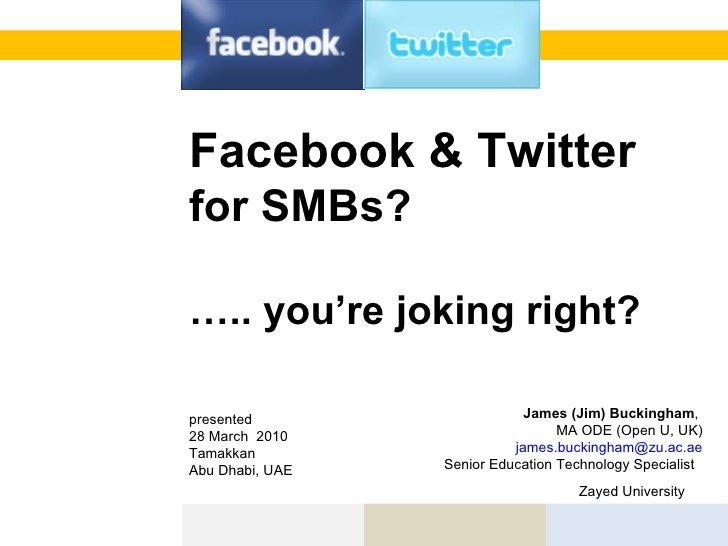 Facebook & Twitter  for SMBs? … .. you're joking right?   James (Jim) Buckingham ,  MA ODE (Open U, UK) [email_address] S...