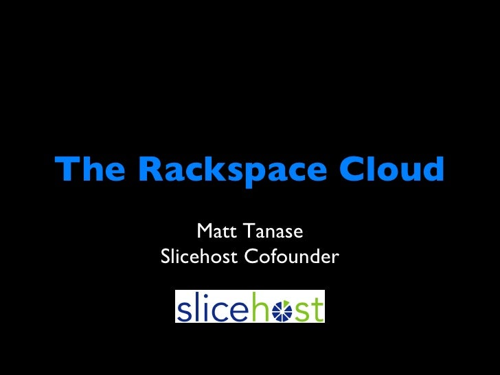 The Rackspace Cloud <ul><li>Matt Tanase </li></ul><ul><li>Slicehost Cofounder </li></ul>