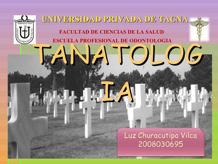 TANATOLOGIA UNIVERSIDAD PRIVADA DE TACNA FACULTAD DE CIENCIAS DE LA SALUD ESCUELA PROFESIONAL DE ODONTOLOGIA