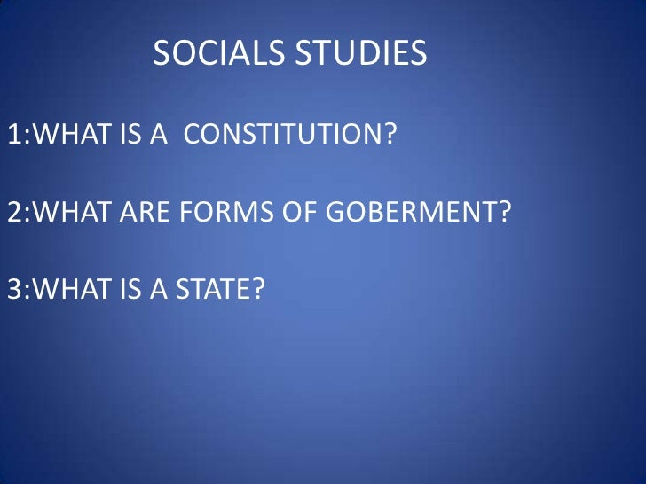 SOCIALS STUDIES<br />1:WHAT IS A  CONSTITUTION?<br />2:WHAT ARE FORMS OF GOBERMENT?<br />3:WHAT IS A STATE?<br />