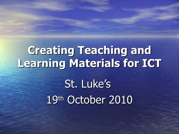 Creating Teaching and Learning Materials for ICT St. Luke's  19 th  October 2010