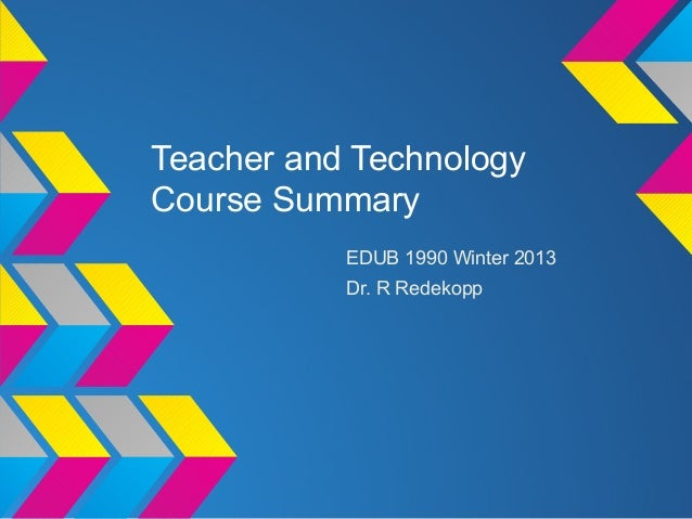 Teacher and TechnologyCourse Summary           EDUB 1990 Winter 2013           Dr. R Redekopp