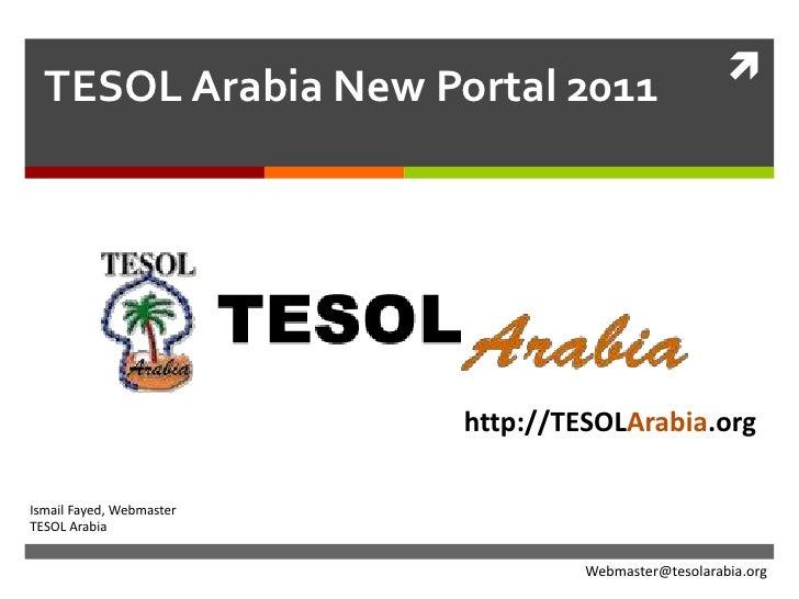 TESOL Arabia New Portal 2011<br />http://TESOLArabia.org<br />Ismail Fayed, Webmaster<br />TESOL Arabia<br />Webmaster@tes...