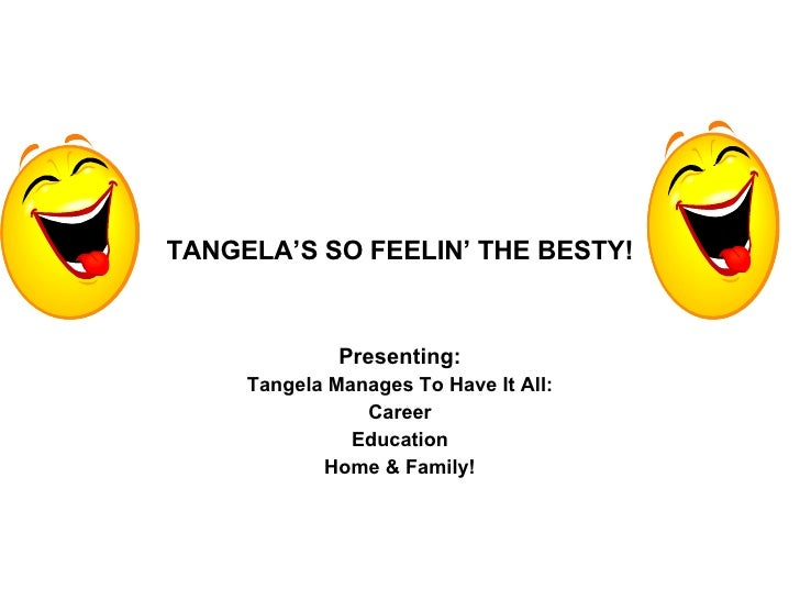 TANGELA'S SO FEELIN' THE BESTY! Presenting: Tangela Manages To Have It All: Career Education Home & Family!