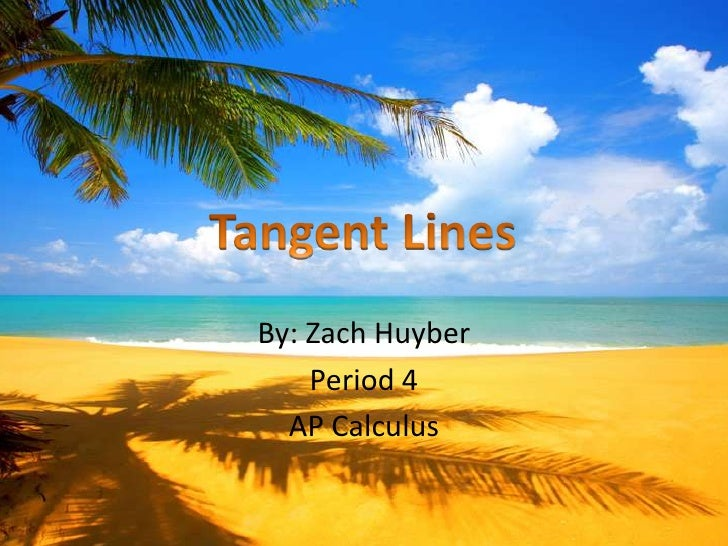 By: Zach Huyber<br />Period 4<br />AP Calculus <br />Tangent Lines <br />