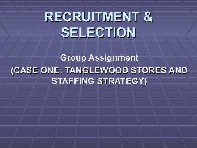 RECRUITMENT &RECRUITMENT & SELECTIONSELECTION Group Assignment (CASE ONE: TANGLEWOOD STORES AND(CASE ONE: TANGLEWOOD STORE...