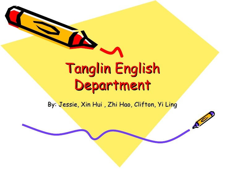 Tanglin English Department By: Jessie, Xin Hui , Zhi Hao, Clifton, Yi Ling