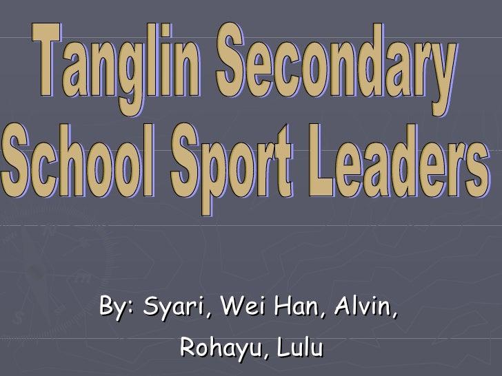 By: Syari, Wei Han, Alvin,  Rohayu, Lulu Tanglin Secondary School Sport Leaders
