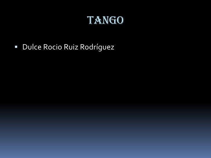 TANGO<br />Dulce Rocio Ruiz Rodríguez<br />