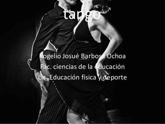 tango Rogelio Josué Barbosa Ochoa Fac. ciencias de la educación Lic. Educación física y deporte