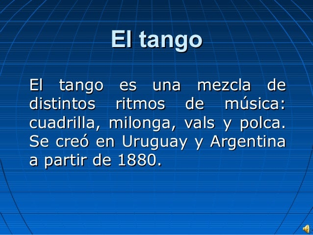El tango El tango es una mezcla de distintos ritmos de música: cuadrilla, milonga, vals y polca. Se creó en Uruguay y Arge...