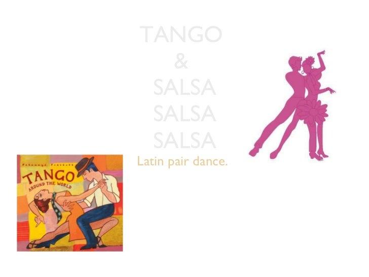 TANGO  &  SALSA SALSA SALSA <ul><li>Latin pair dance.  </li></ul>