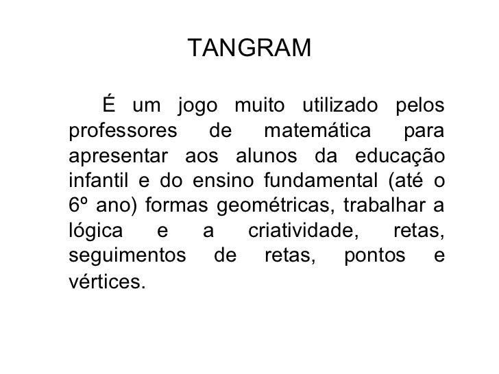 TANGRAM <ul><li>É um jogo muito utilizado pelos professores de matemática para apresentar aos alunos da educação infantil ...