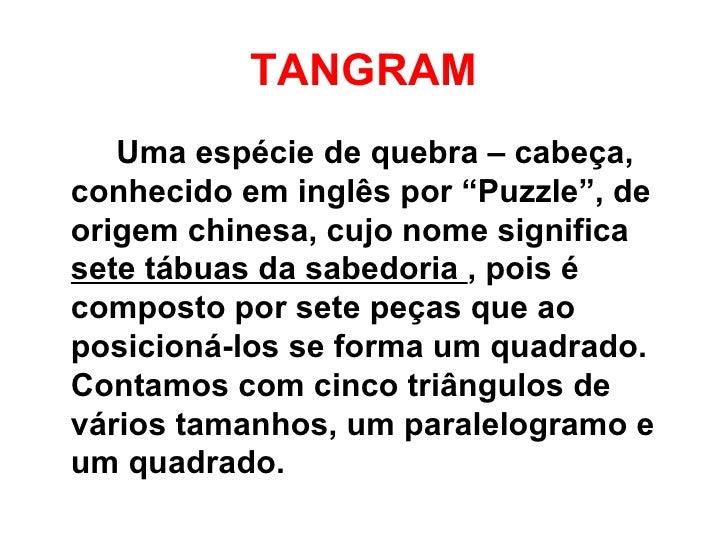 """TANGRAM   Uma espécie de quebra – cabeça,conhecido em inglês por """"Puzzle"""", deorigem chinesa, cujo nome significasete tábua..."""