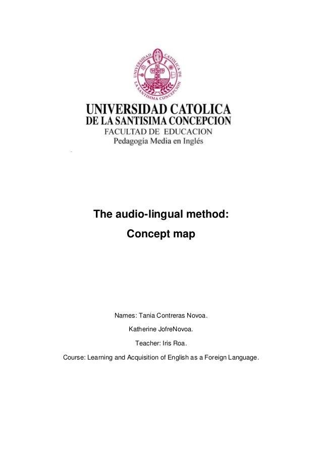 The audio-lingual method: Concept map Names: Tania Contreras Novoa. Katherine JofreNovoa. Teacher: Iris Roa. Course: Learn...