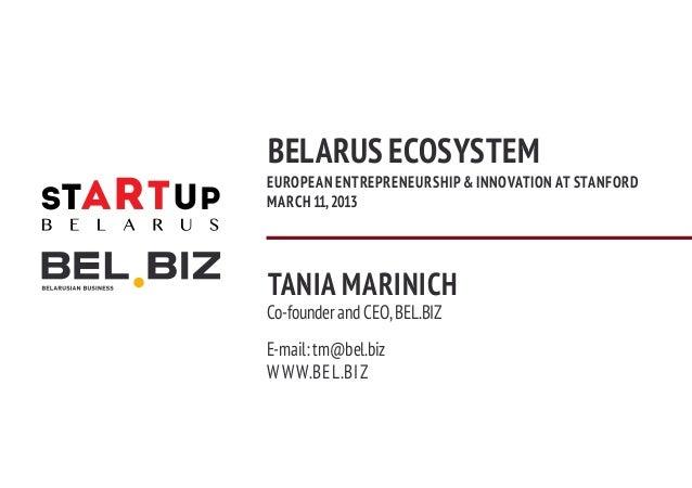 BELARUS ECOSYSTEMEUROPEAN ENTREPRENEURSHIP & INNOVATION AT STANFORDMARCH 11, 2013TANIA MARINICHCo-founder and CEO, BEL.BIZ...