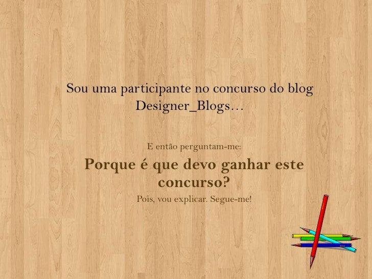 Sou uma participante no concurso do blog Designer_Blogs…<br />E então perguntam-me:<br />Porque é que devo ganhar este con...