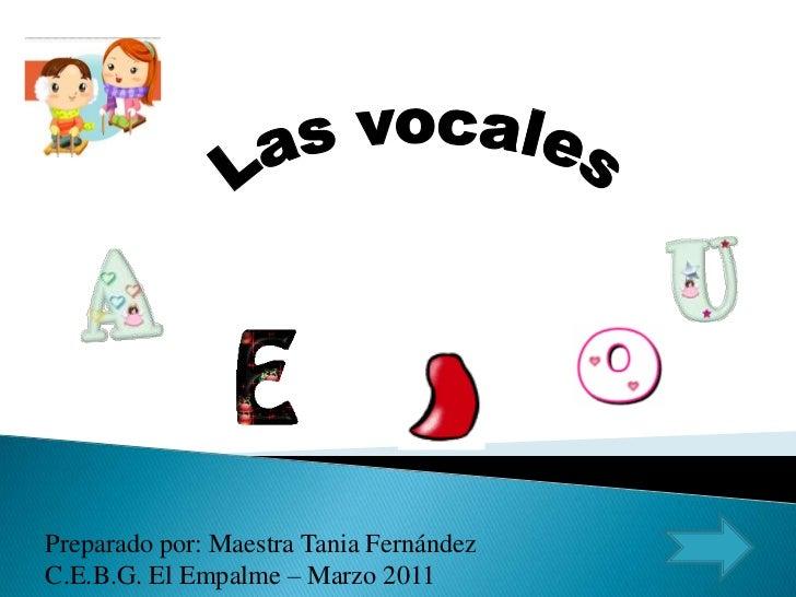 Las vocales<br />Preparado por: Maestra Tania Fernández<br />C.E.B.G. El Empalme – Marzo 2011<br />