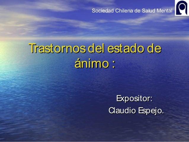 Sociedad Chilena de Salud MentalTrastornosdel estado deTrastornosdel estado deánimo :ánimo :Expositor:Expositor:Claudio Es...