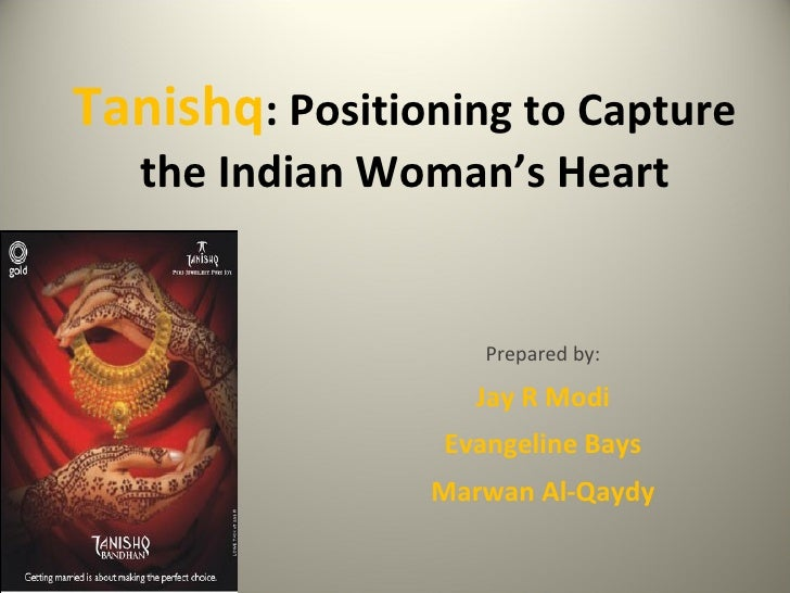 Tanishq : Positioning to Capture the Indian Woman's Heart Prepared by: Jay R Modi Evangeline Bays Marwan Al-Qaydy