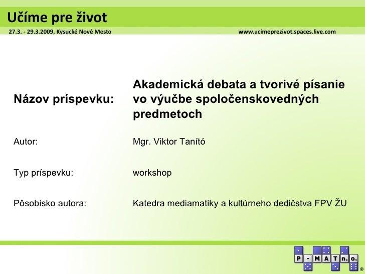 Akademická debata a tvorivé písanieNázov príspevku:    vo výučbe spoločenskovedných                    predmetochAutor:   ...