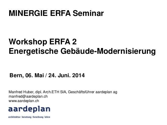 MINERGIE ERFA Seminar Workshop ERFA 2 Energetische Gebäude-Modernisierung Manfred Huber, dipl. Arch.ETH SIA, Geschäftsführ...