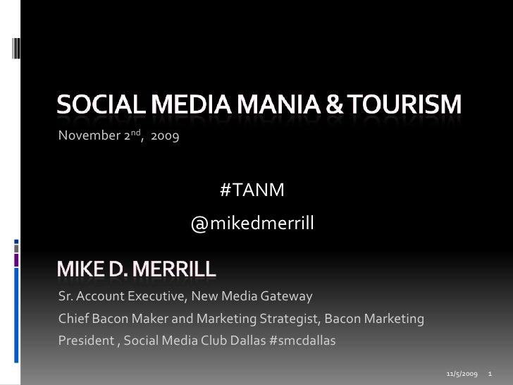 Social Media Mania & Tourism<br />November 2nd,  2009<br />11/2/2009<br />1<br />#TANM<br />@mikedmerrill<br />Mike D. Mer...