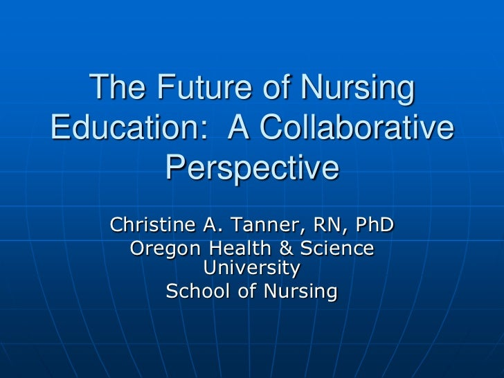 The Future of NursingEducation: A Collaborative       Perspective   Christine A. Tanner, RN, PhD     Oregon Health & Scien...
