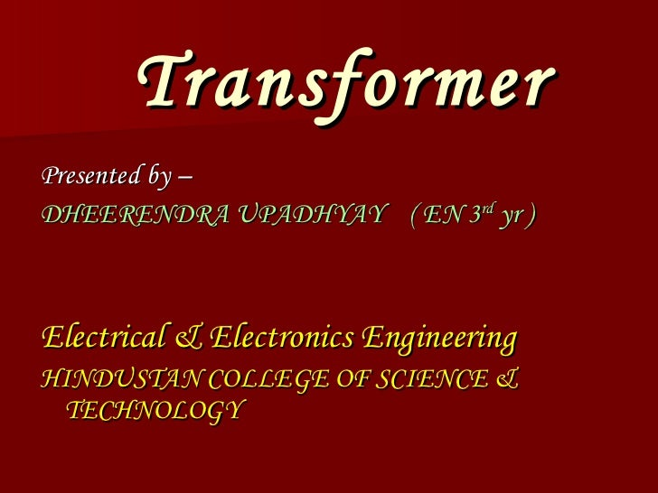 Transformer <ul><li>Presented by – </li></ul><ul><li>DHEERENDRA UPADHYAY  ( EN 3 rd  yr ) </li></ul><ul><li>Electrical & E...