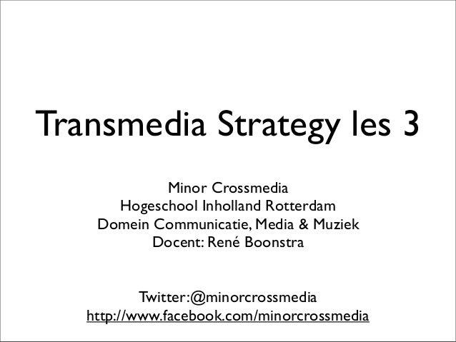 Transmedia Strategy les 3 Minor Crossmedia Hogeschool Inholland Rotterdam Domein Communicatie, Media & Muziek Docent: René...