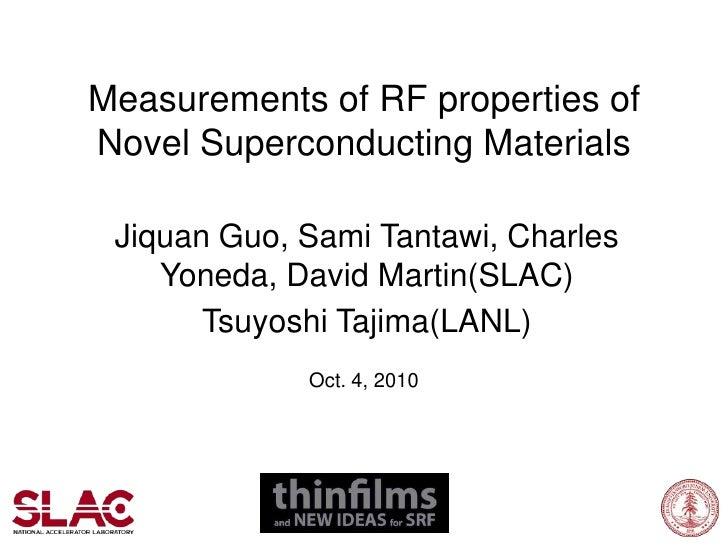 Measurements of RF properties of Novel Superconducting Materials<br />Jiquan Guo, Sami Tantawi, Charles Yoneda, David Mart...