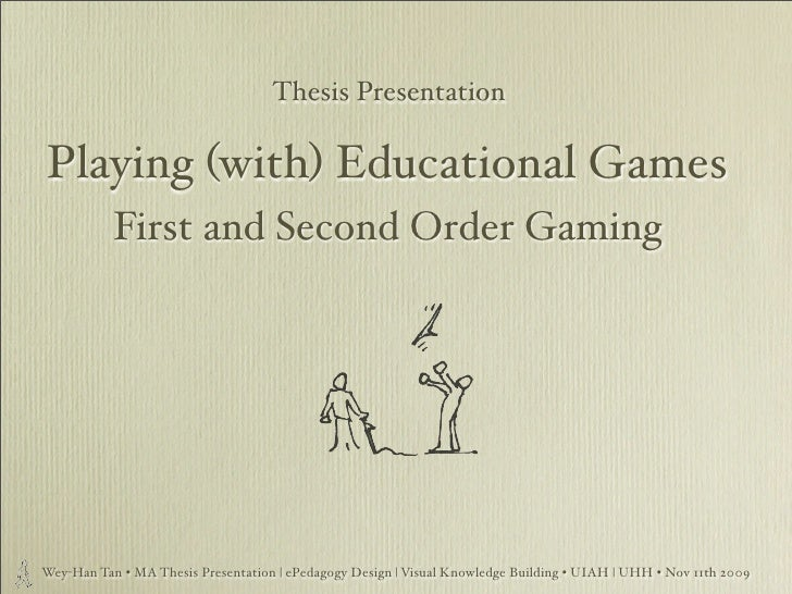 Thesis Presentation  Playing (with) Educational Games            First and Second Order Gaming     Wey-Han Tan • MA Thesis...