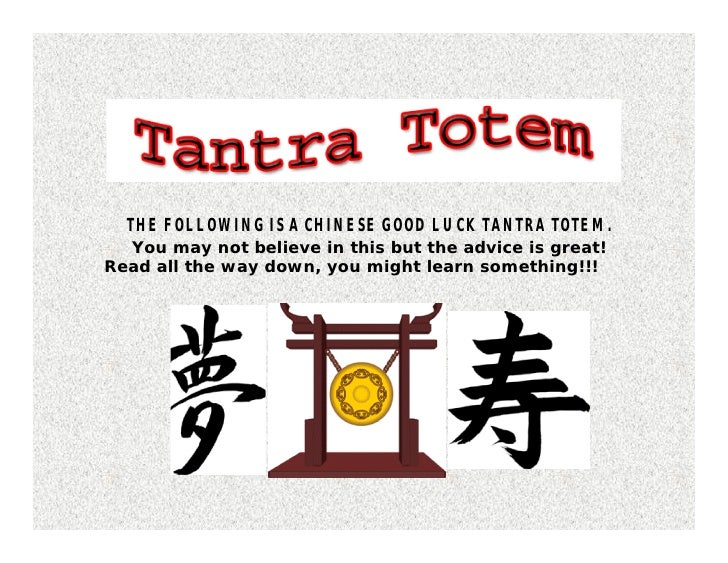 THE FOLLOWING IS A CHINESE GOOD LUCK TANTRA TOTEM.  You may not believe in this but the advice is great!Read all the way d...