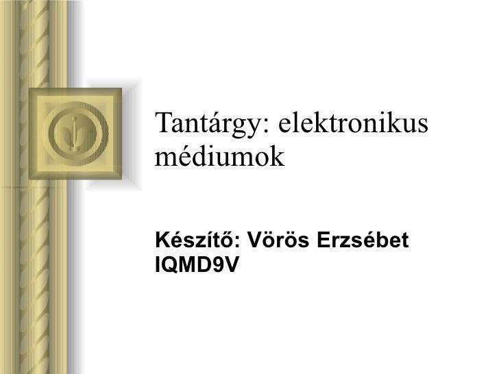 Tantárgy: elektronikus médiumok Készítő: Vörös Erzsébet IQMD9V