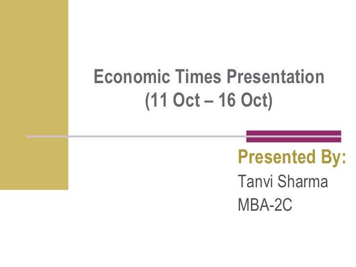 Economic Times Presentation (11 Oct – 16 Oct)<br />Presented By:<br />Tanvi Sharma <br />MBA-2C<br />