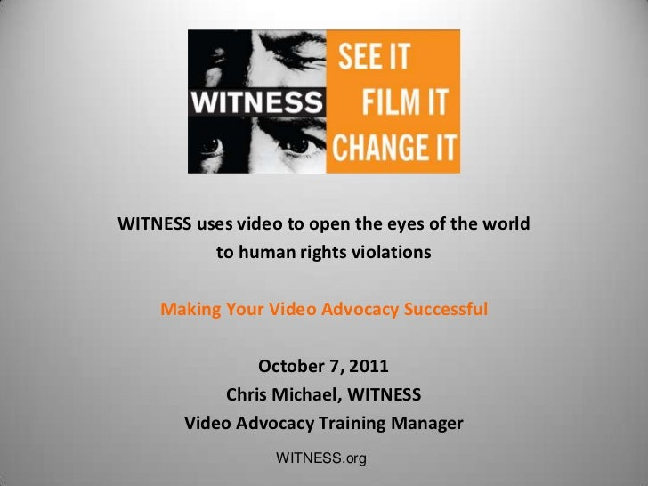 WITNESS uses video to open the eyes of the world          to human rights violations    Making Your Video Advocacy Success...