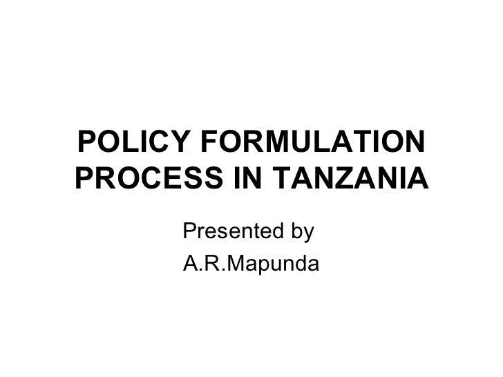 POLICY FORMULATION PROCESS IN TANZANIA Presented by  A.R.Mapunda