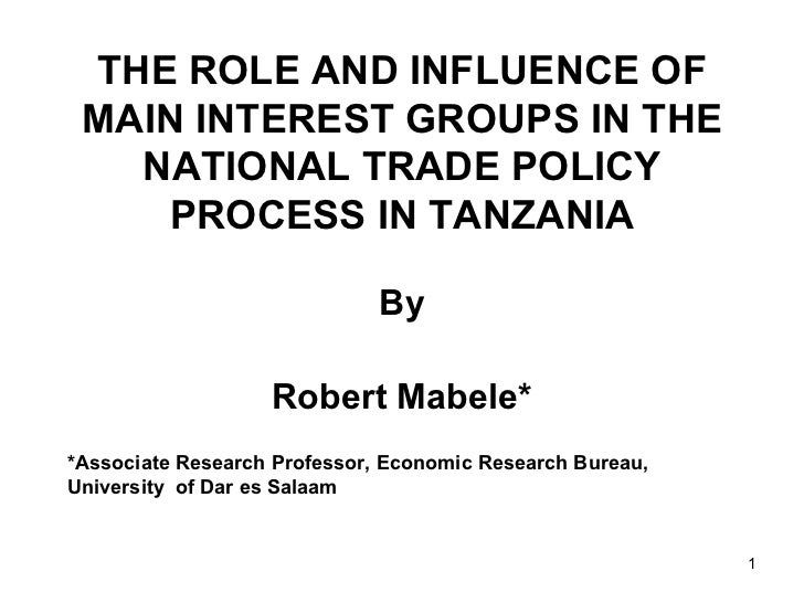 THE ROLE AND INFLUENCE OF MAIN INTEREST GROUPS IN THE NATIONAL TRADE POLICY PROCESS IN TANZANIA By Robert Mabele* *Associa...