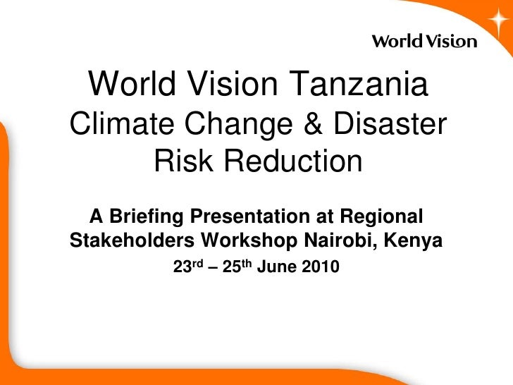 World Vision Tanzania Climate Change & Disaster      Risk Reduction   A Briefing Presentation at Regional Stakeholders Wor...