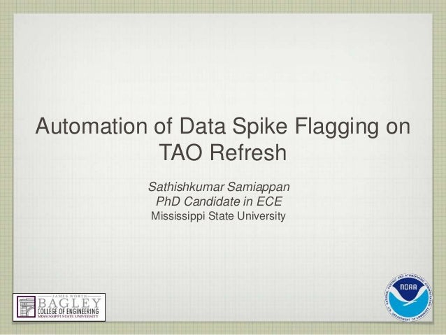 Automation of Data Spike Flagging on TAO Refresh Sathishkumar Samiappan PhD Candidate in ECE Mississippi State University
