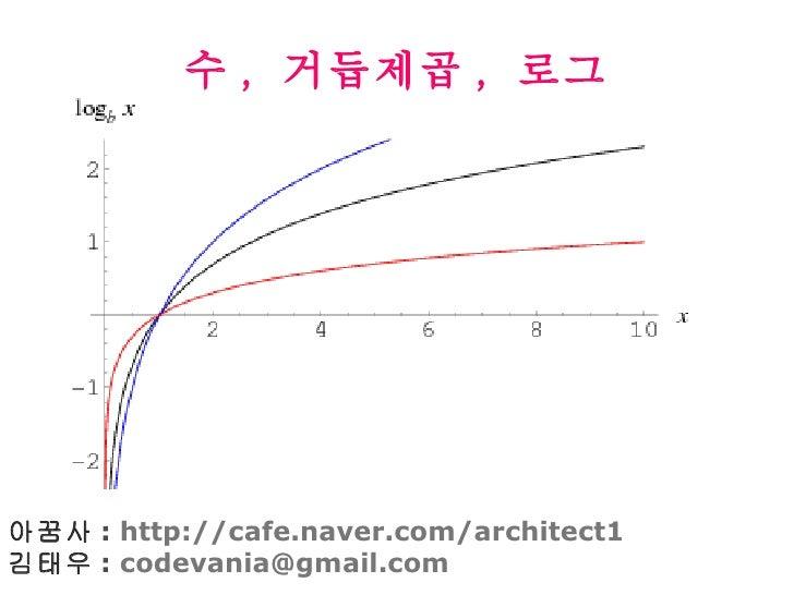 수 ,  거듭제곱 ,  로그 아꿈사 :  http://cafe.naver.com/architect1 김태우 :  [email_address]
