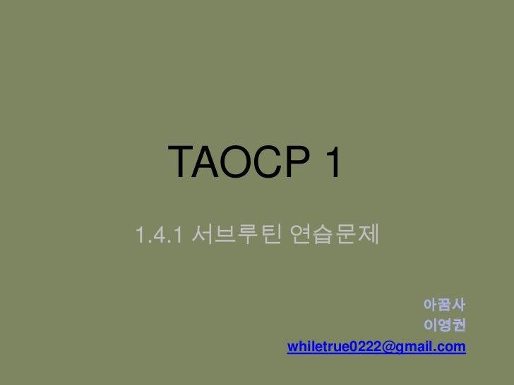TAOCP 1<br />1.4.1 서브루틴 연습문제<br />아꿈사<br />이영권<br />whiletrue0222@gmail.com<br />