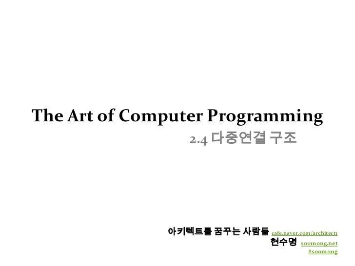 The Art of Computer Programming2.4 다중연결 구조<br />아키텍트를 꿈꾸는 사람들cafe.naver.com/architect1<br />현수명  soomong.net<br />#soomong...