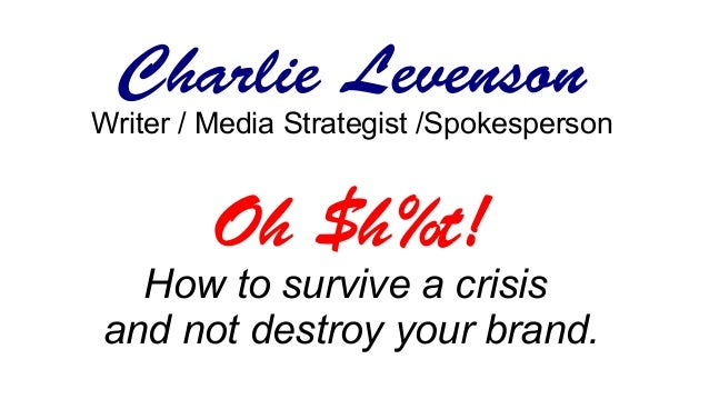 Charlie Levenson Writer / Media Strategist /Spokesperson Oh $h%t! How to survive a crisis and not destroy your brand.