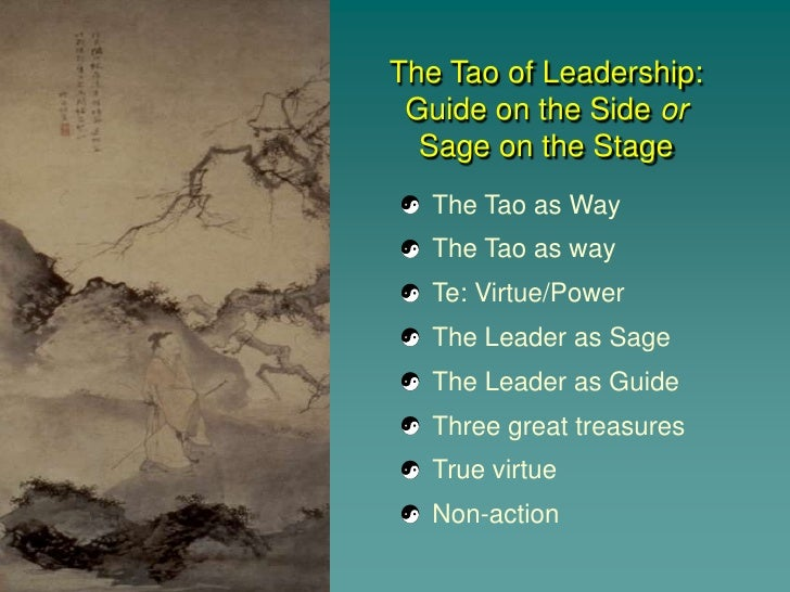 The Tao of Leadership:  Guide on the Side or   Sage on the Stage    The Tao as Way    The Tao as way    Te: Virtue/Power  ...