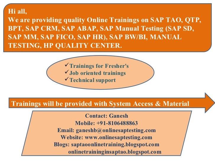 Hi all,We are providing quality Online Trainings on SAP TAO, QTP,BPT, SAP CRM, SAP ABAP, SAP Manual Testing (SAP SD,SAP MM...